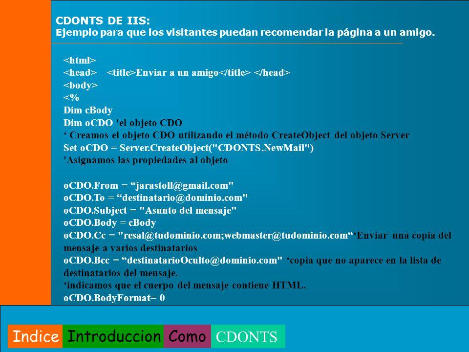 Enviar a un amigo <% Dim cBody Dim oCDO 'el objeto CDO Creamos el objeto CDO utilizando el método CreateObject del objeto Server Set oCDO = Server.Cre