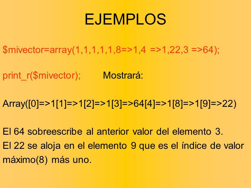$mivector=array(1,1,1,1,1,8=>1,4 =>1,22,3 =>64); print_r($mivector);Mostrará: Array([0]=>1[1]=>1[2]=>1[3]=>64[4]=>1[8]=>1[9]=>22) El 64 sobreescribe a