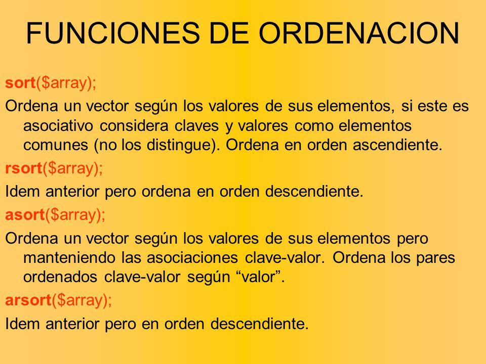 FUNCIONES DE ORDENACION sort($array); Ordena un vector según los valores de sus elementos, si este es asociativo considera claves y valores como eleme