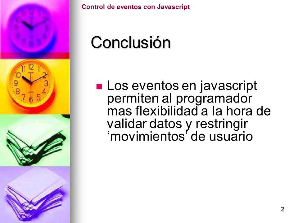 Los eventos en javascript permiten al programador mas flexibilidad a la hora de validar datos y restringir movimientos de usuario Control de eventos c