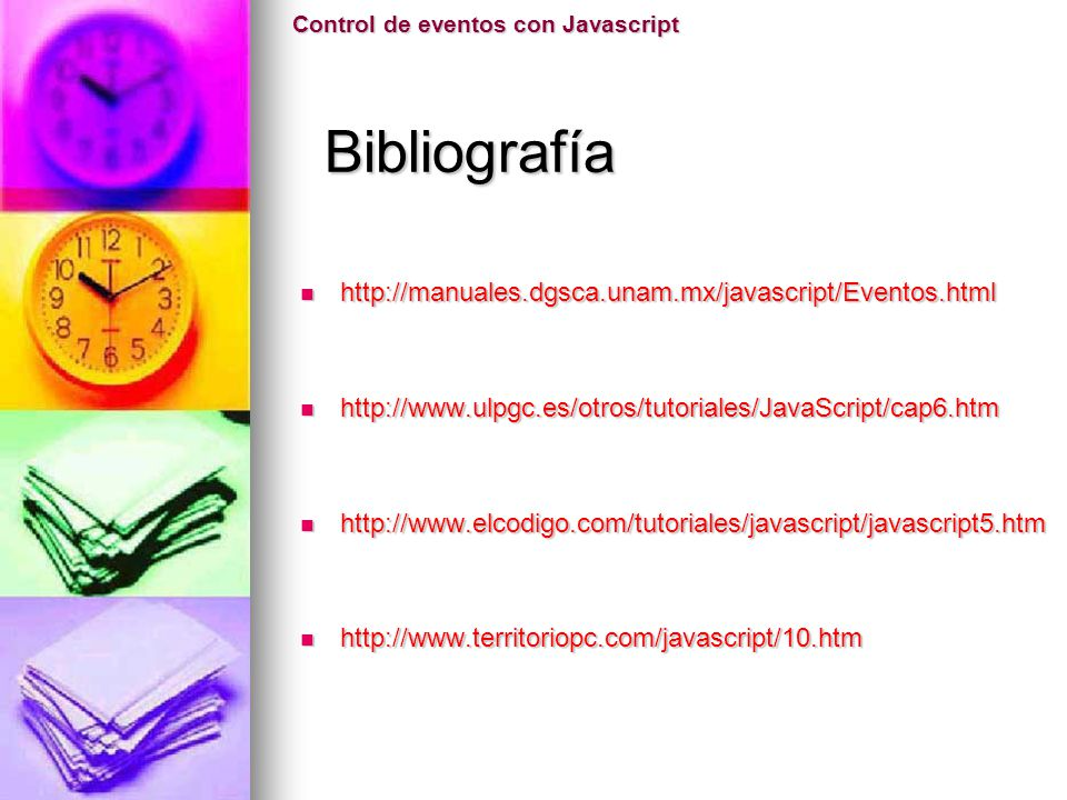 Control de eventos con Javascript Bibliografía Bibliografía http://manuales.dgsca.unam.mx/javascript/Eventos.html http://manuales.dgsca.unam.mx/javasc