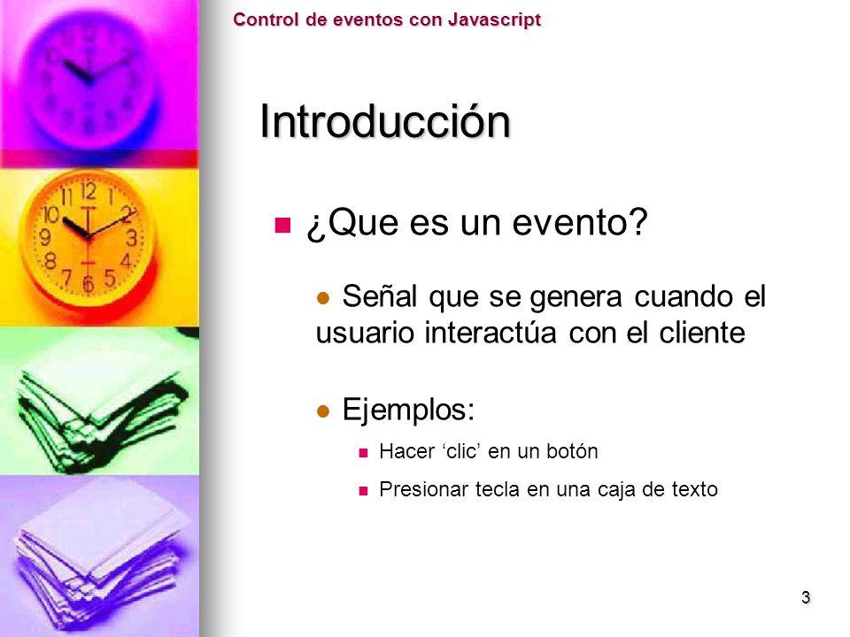 ¿Que es un evento? Señal que se genera cuando el usuario interactúa con el cliente Ejemplos: Hacer clic en un botón Presionar tecla en una caja de tex