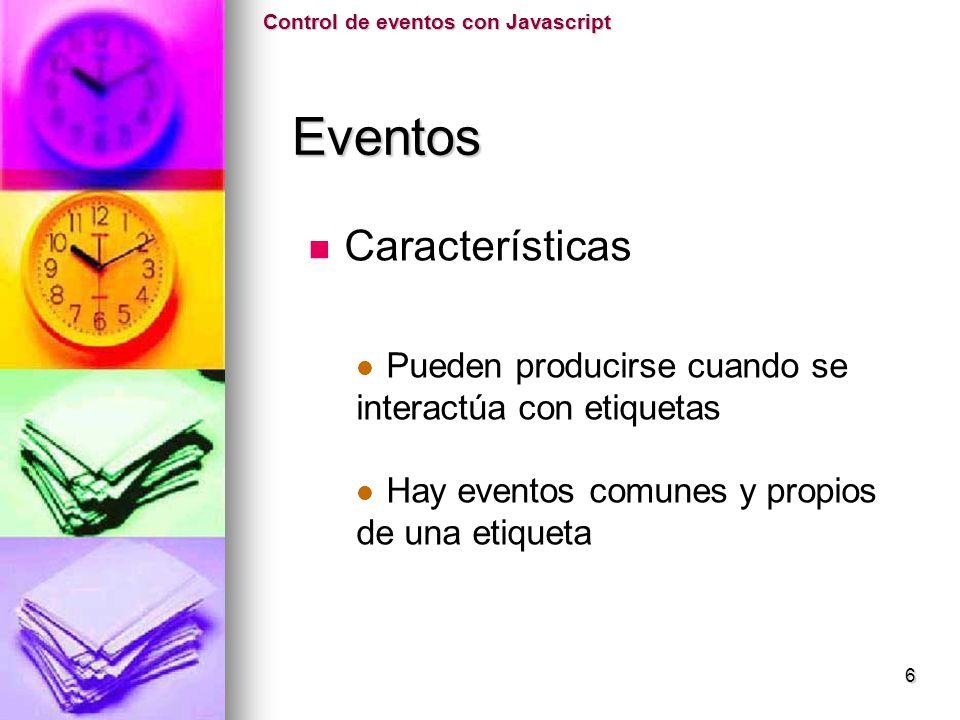 Características Pueden producirse cuando se interactúa con etiquetas Hay eventos comunes y propios de una etiqueta Control de eventos con Javascript E