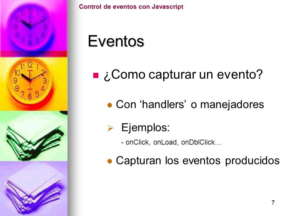 ¿Como capturar un evento? Con handlers o manejadores Ejemplos: - onClick, onLoad, onDblClick… Capturan los eventos producidos Control de eventos con J