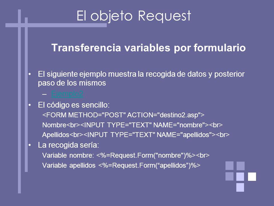 Transferencia variables por formulario El siguiente ejemplo muestra la recogida de datos y posterior paso de los mismos –Ejemplo2Ejemplo2 El código es sencillo: Nombre Apellidos La recogida sería: Variable nombre: Variable apellidos El objeto Request
