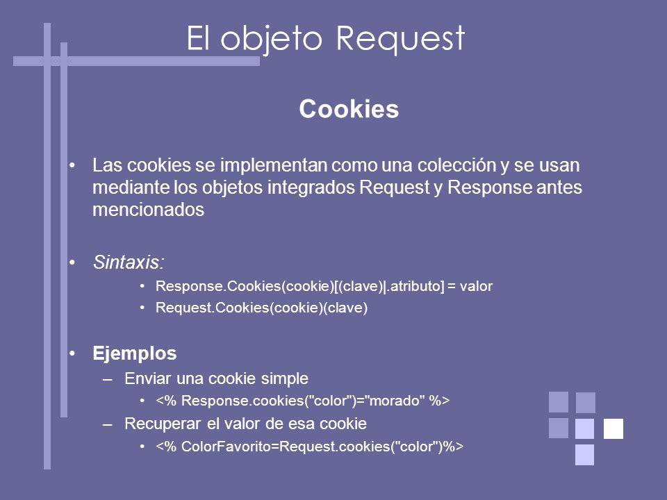 Cookies Las cookies se implementan como una colección y se usan mediante los objetos integrados Request y Response antes mencionados Sintaxis: Response.Cookies(cookie)[(clave)|.atributo] = valor Request.Cookies(cookie)(clave) Ejemplos –Enviar una cookie simple –Recuperar el valor de esa cookie El objeto Request