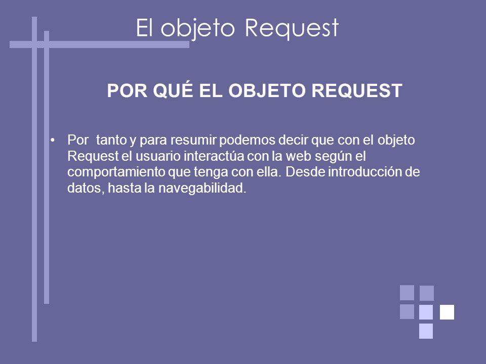 El objeto Request POR QUÉ EL OBJETO REQUEST Por tanto y para resumir podemos decir que con el objeto Request el usuario interactúa con la web según el comportamiento que tenga con ella.