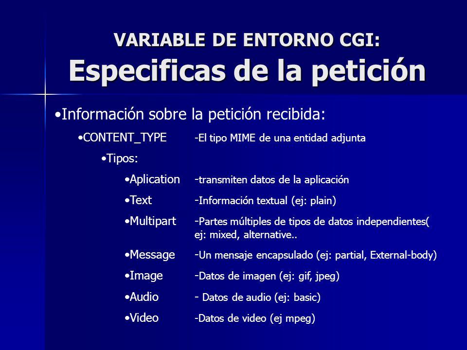 VARIABLE DE ENTORNO CGI: Especificas de la petición Información sobre la petición recibida: CONTENT_TYPE -El tipo MIME de una entidad adjunta Tipos: A