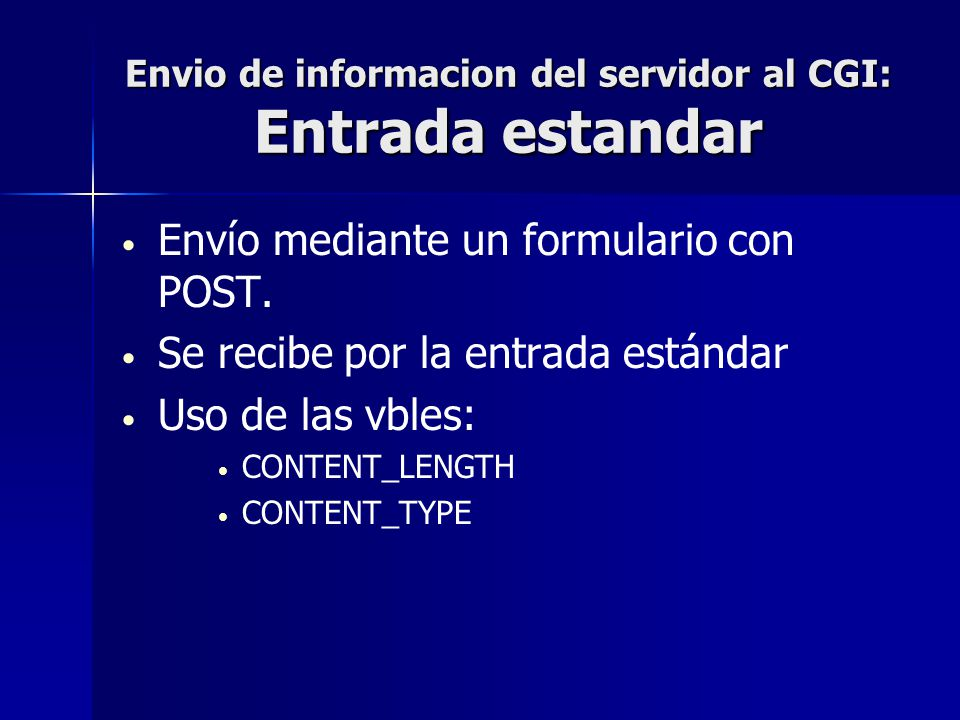 Envio de informacion del servidor al CGI: Entrada estandar Envío mediante un formulario con POST. Se recibe por la entrada estándar Uso de las vbles: