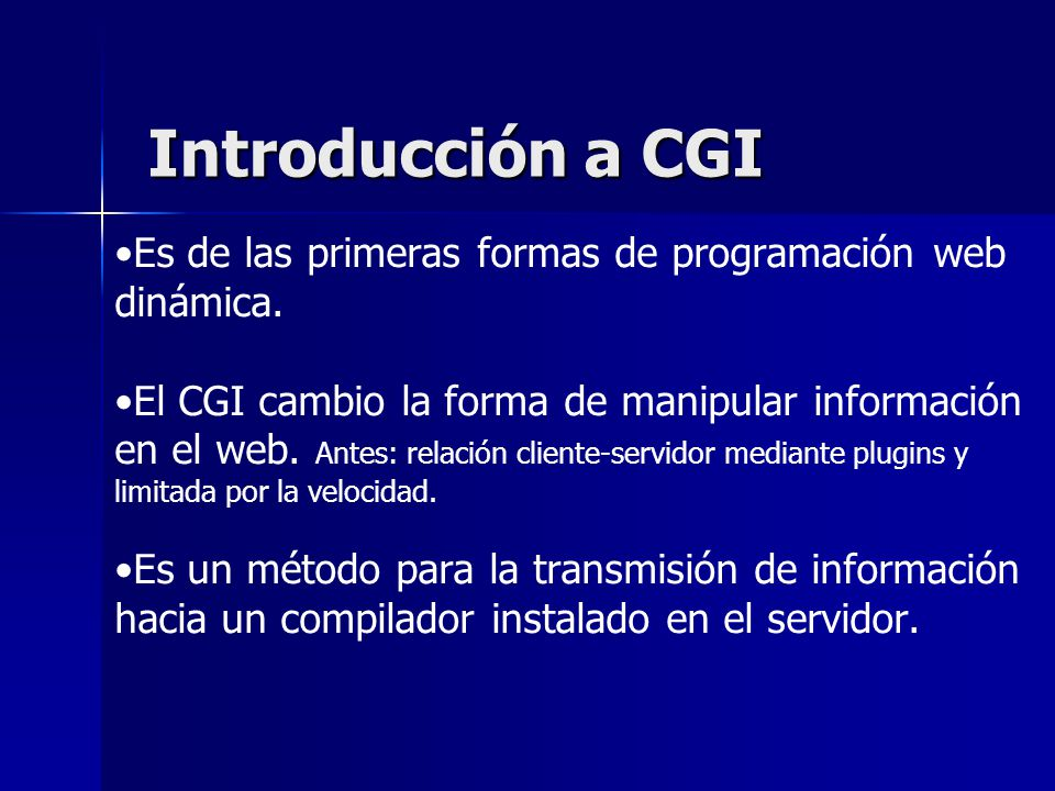Introducción a CGI Es de las primeras formas de programación web dinámica. El CGI cambio la forma de manipular información en el web. Antes: relación