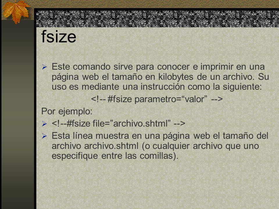 fsize Este comando sirve para conocer e imprimir en una página web el tamaño en kilobytes de un archivo. Su uso es mediante una instrucción como la si