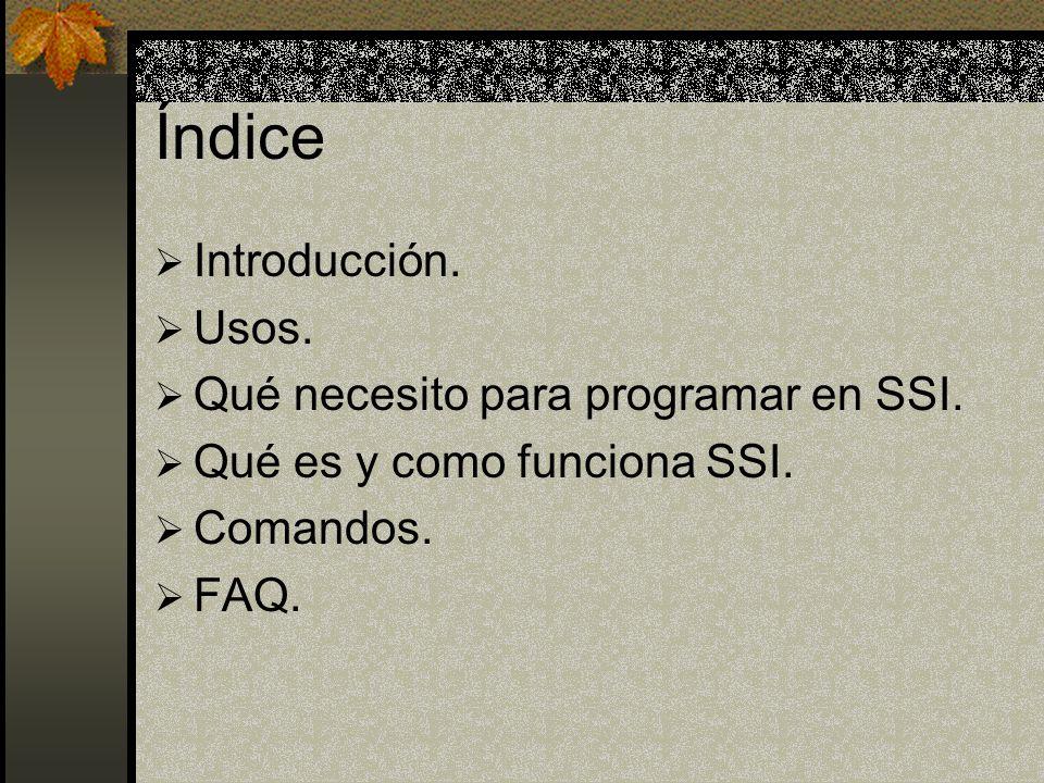 Índice Introducción. Usos. Qué necesito para programar en SSI. Qué es y como funciona SSI. Comandos. FAQ.