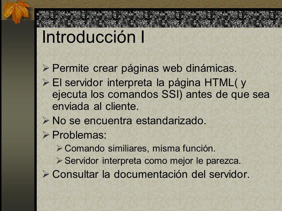Introducción I Permite crear páginas web dinámicas. El servidor interpreta la página HTML( y ejecuta los comandos SSI) antes de que sea enviada al cli
