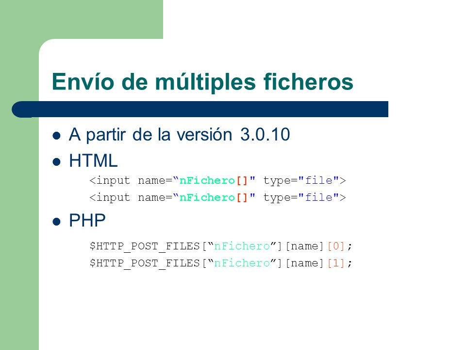 Envío de múltiples ficheros A partir de la versión 3.0.10 HTML PHP $HTTP_POST_FILES[nFichero][name][0]; $HTTP_POST_FILES[nFichero][name][1];