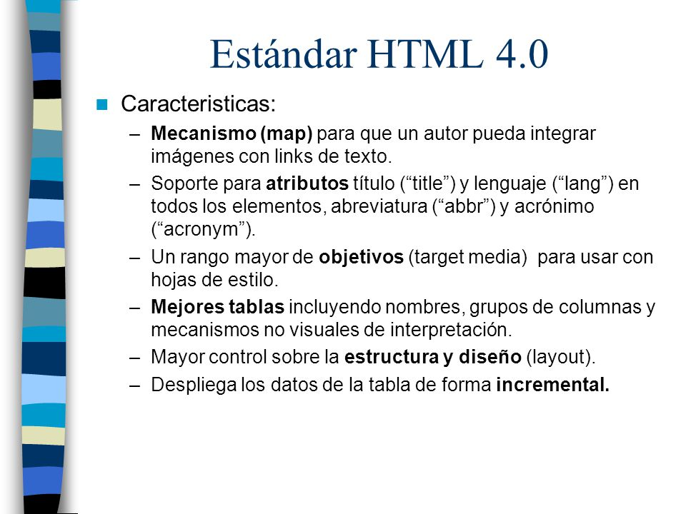 Estándar HTML 4.0 Caracteristicas: –Mecanismo (map) para que un autor pueda integrar imágenes con links de texto. –Soporte para atributos título (titl