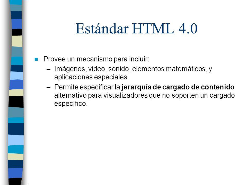 Estándar HTML 4.0 Provee un mecanismo para incluir: –Imágenes, video, sonido, elementos matemáticos, y aplicaciones especiales. –Permite especificar l