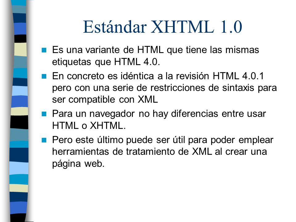 Estándar XHTML 1.0 Es una variante de HTML que tiene las mismas etiquetas que HTML 4.0. En concreto es idéntica a la revisión HTML 4.0.1 pero con una