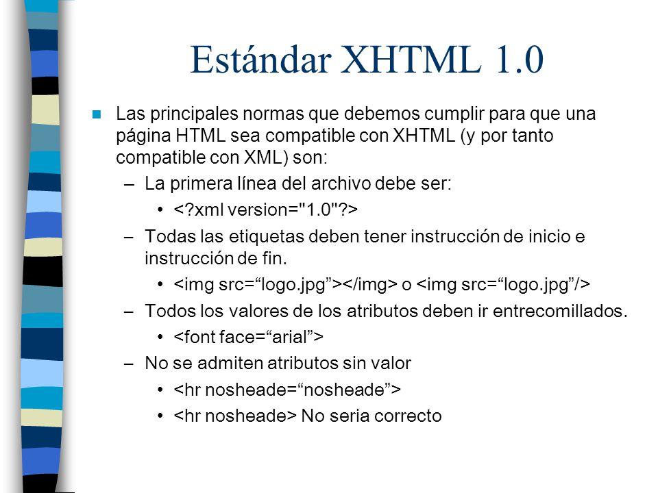 Estándar XHTML 1.0 Las principales normas que debemos cumplir para que una página HTML sea compatible con XHTML (y por tanto compatible con XML) son: –La primera línea del archivo debe ser: –Todas las etiquetas deben tener instrucción de inicio e instrucción de fin.