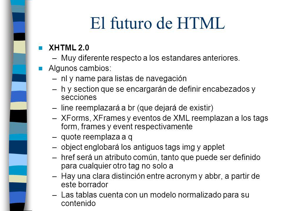 El futuro de HTML XHTML 2.0 –Muy diferente respecto a los estandares anteriores. Algunos cambios: –nl y name para listas de navegación –h y section qu