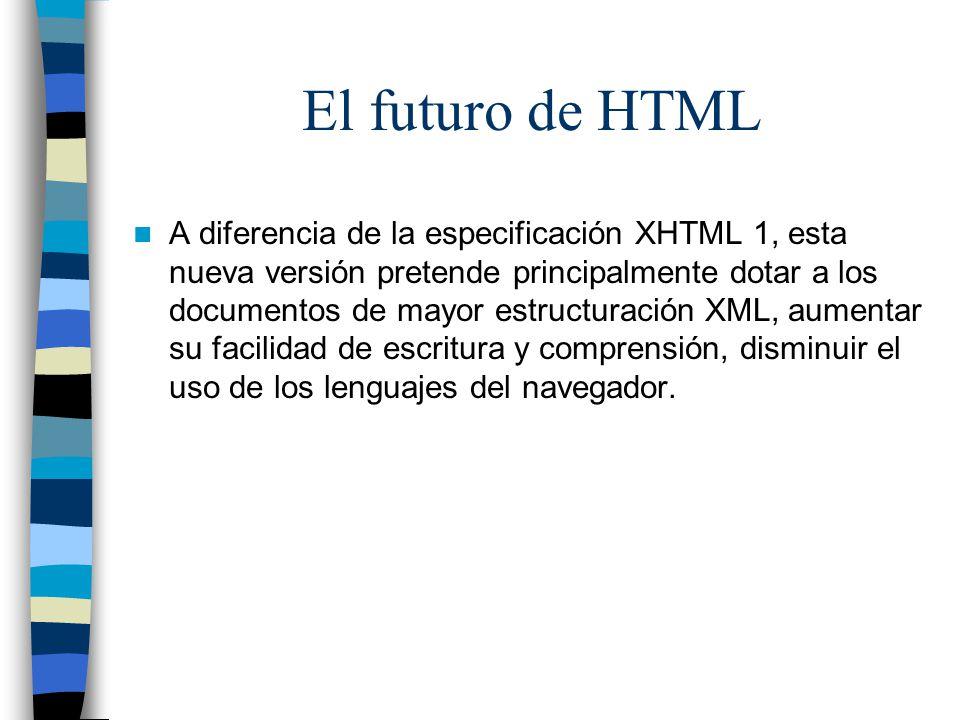 El futuro de HTML A diferencia de la especificación XHTML 1, esta nueva versión pretende principalmente dotar a los documentos de mayor estructuración XML, aumentar su facilidad de escritura y comprensión, disminuir el uso de los lenguajes del navegador.