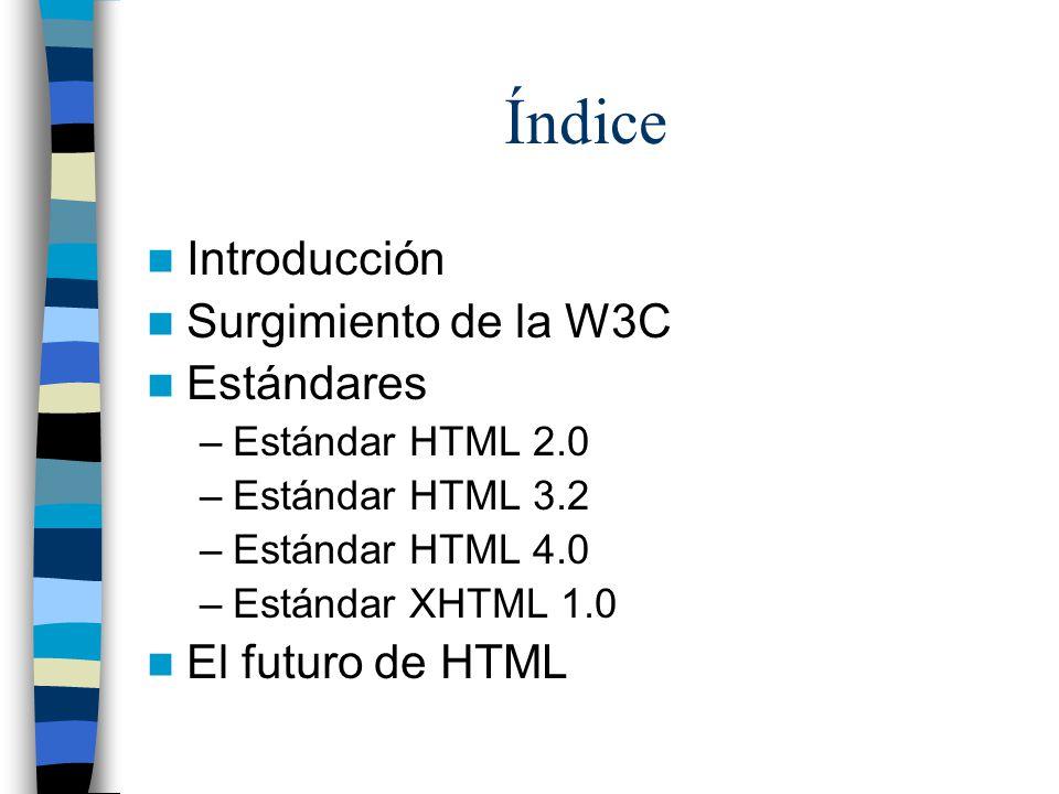 Índice Introducción Surgimiento de la W3C Estándares –Estándar HTML 2.0 –Estándar HTML 3.2 –Estándar HTML 4.0 –Estándar XHTML 1.0 El futuro de HTML