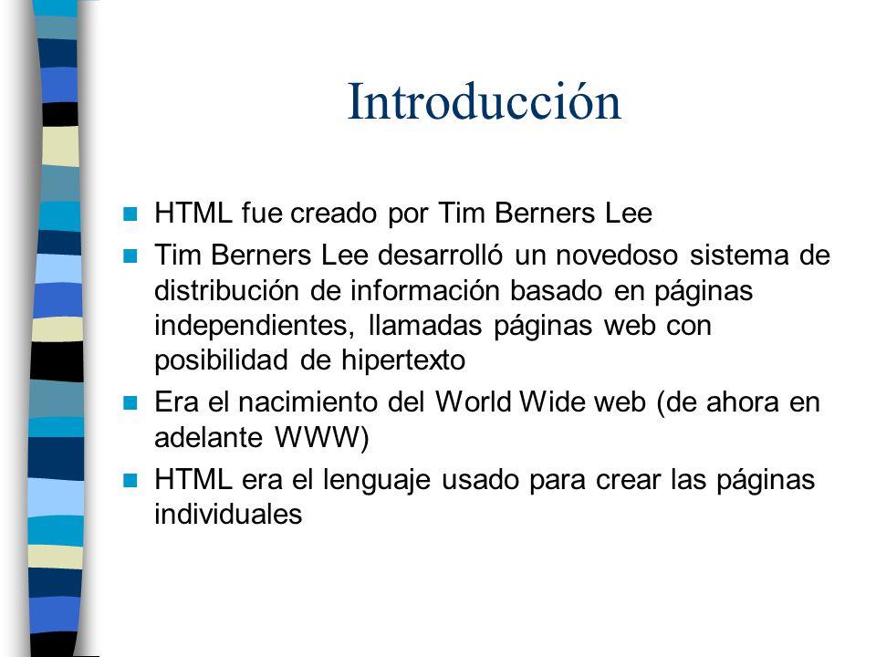Introducción HTML fue creado por Tim Berners Lee Tim Berners Lee desarrolló un novedoso sistema de distribución de información basado en páginas independientes, llamadas páginas web con posibilidad de hipertexto Era el nacimiento del World Wide web (de ahora en adelante WWW) HTML era el lenguaje usado para crear las páginas individuales