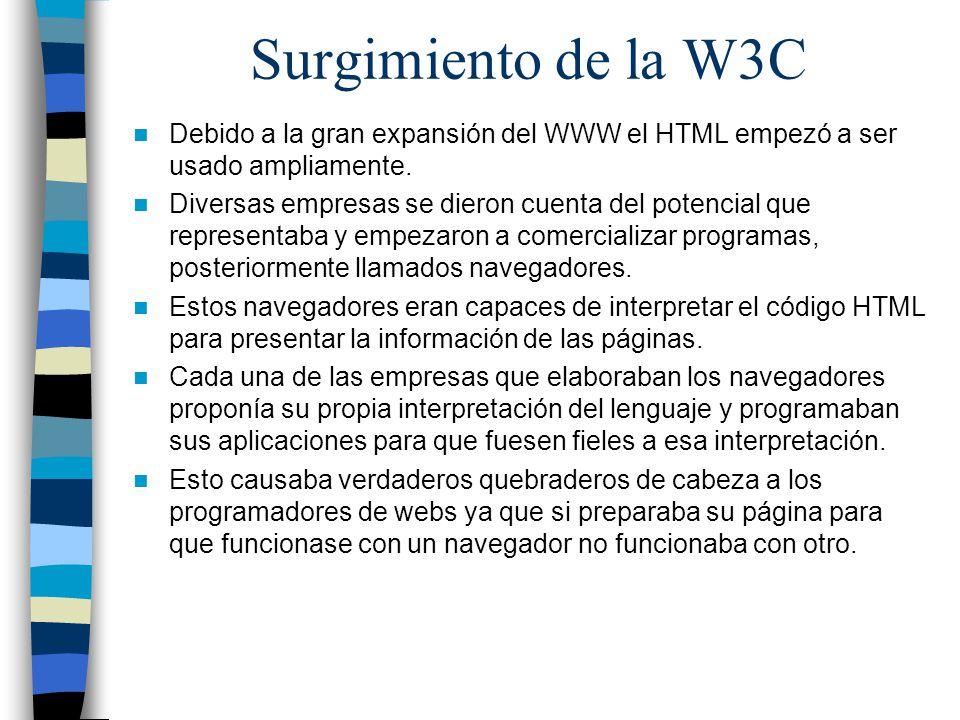 Surgimiento de la W3C Debido a la gran expansión del WWW el HTML empezó a ser usado ampliamente. Diversas empresas se dieron cuenta del potencial que