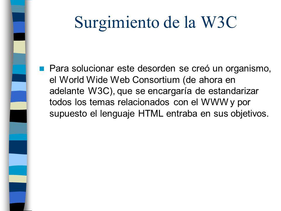 Surgimiento de la W3C Para solucionar este desorden se creó un organismo, el World Wide Web Consortium (de ahora en adelante W3C), que se encargaría de estandarizar todos los temas relacionados con el WWW y por supuesto el lenguaje HTML entraba en sus objetivos.