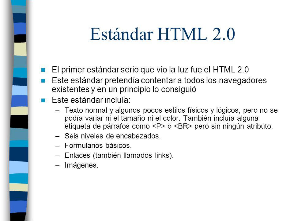 Estándar HTML 2.0 El primer estándar serio que vio la luz fue el HTML 2.0 Este estándar pretendía contentar a todos los navegadores existentes y en un principio lo consiguió Este estándar incluía: –Texto normal y algunos pocos estilos físicos y lógicos, pero no se podía variar ni el tamaño ni el color.