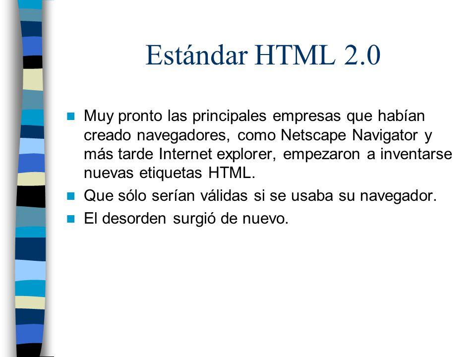 Estándar HTML 3.2 El W3C se apresuró en publicar un nuevo estándar, HTML 3.0 Introducía muchas etiquetas nuevas, y algunas de dudosa utilidad Pero debido a que era excesivamente extenso y ambicioso, los navegadores sólo utilizaban una pequeña parte del nuevo estándar, lo que producía aún mayor confusión y por lo que acabó finalmente siendo abandonado.