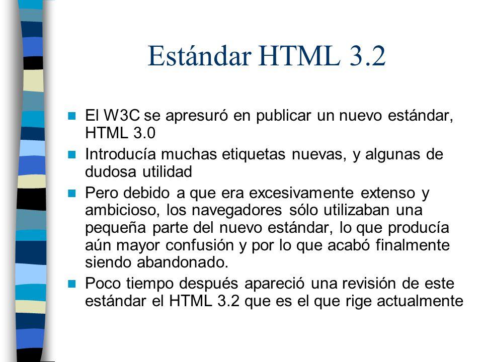 Estándar HTML 3.2 En este estándar se incluyeron: –Nuevos elementos para introducir en la cabecera como para incluir código de JavaScript o VBScript y otros como,, y –Nuevos atributos para la etiqueta BODY para poner color o imágenes de fondo y para cambiar el color del texto y links –Nuevos atributos para la mayoría de las etiquetas existentes.