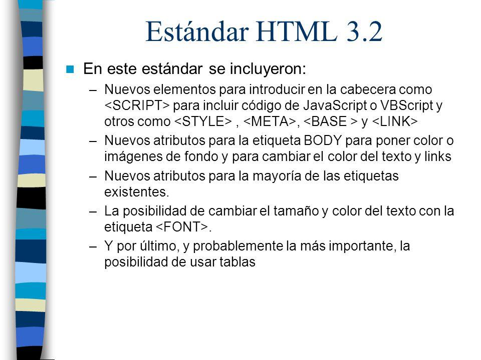 Estándar HTML 3.2 En este estándar se incluyeron: –Nuevos elementos para introducir en la cabecera como para incluir código de JavaScript o VBScript y