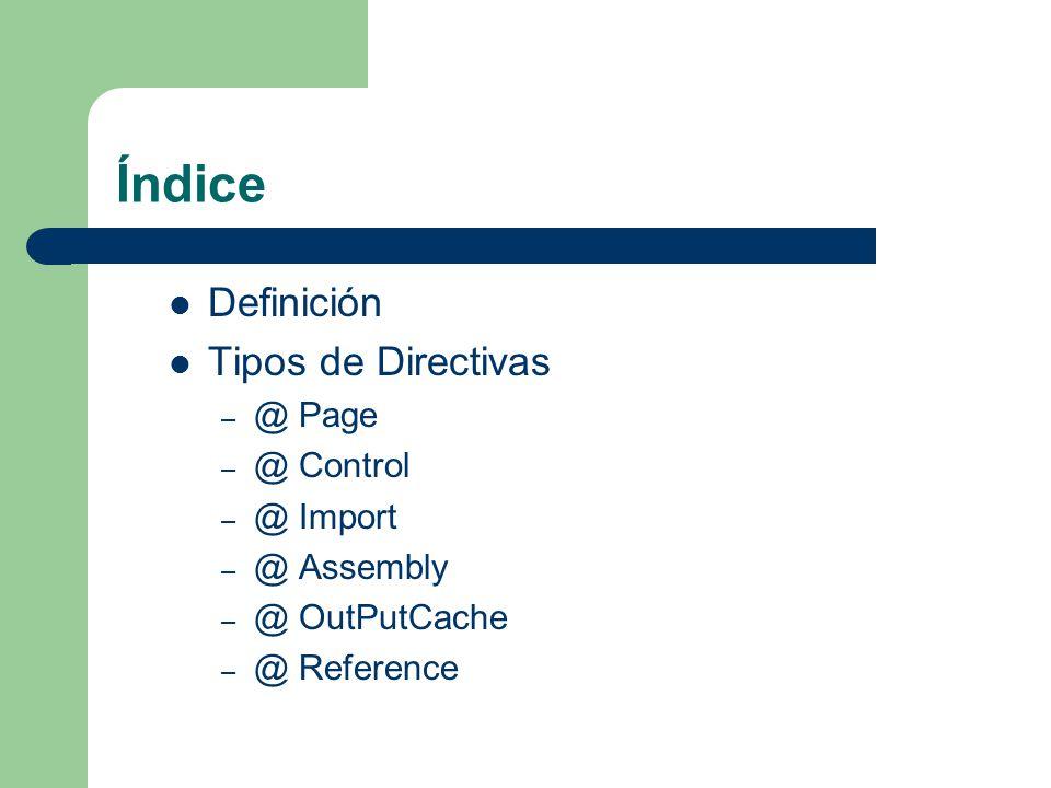 Índice Definición Tipos de Directivas – @ Page – @ Control – @ Import – @ Assembly – @ OutPutCache – @ Reference