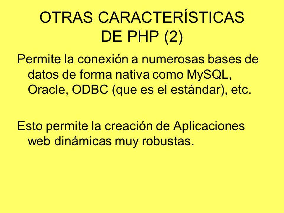 OTRAS CARACTERÍSTICAS DE PHP (2) Permite la conexión a numerosas bases de datos de forma nativa como MySQL, Oracle, ODBC (que es el estándar), etc. Es