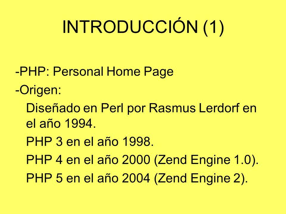 INTRODUCCIÓN (1) -PHP: Personal Home Page -Origen: Diseñado en Perl por Rasmus Lerdorf en el año 1994. PHP 3 en el año 1998. PHP 4 en el año 2000 (Zen