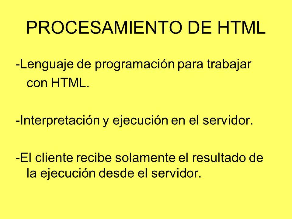 PROCESAMIENTO DE HTML -Lenguaje de programación para trabajar con HTML. -Interpretación y ejecución en el servidor. -El cliente recibe solamente el re