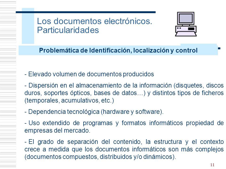 11 Los documentos electrónicos. Particularidades - Elevado volumen de documentos producidos - Dispersión en el almacenamiento de la información (disqu