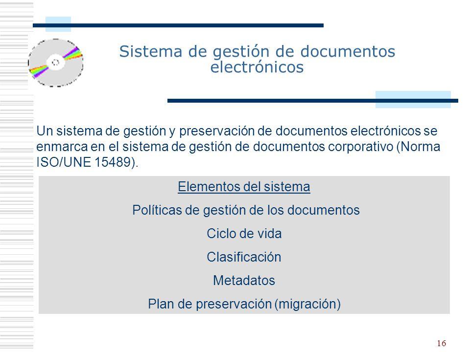 16 Sistema de gestión de documentos electrónicos Un sistema de gestión y preservación de documentos electrónicos se enmarca en el sistema de gestión de documentos corporativo (Norma ISO/UNE 15489).