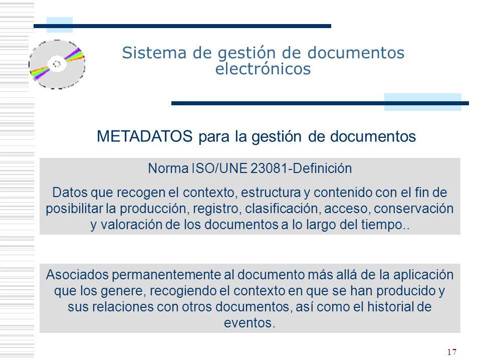 17 Sistema de gestión de documentos electrónicos METADATOS para la gestión de documentos Norma ISO/UNE 23081-Definición Datos que recogen el contexto, estructura y contenido con el fin de posibilitar la producción, registro, clasificación, acceso, conservación y valoración de los documentos a lo largo del tiempo..