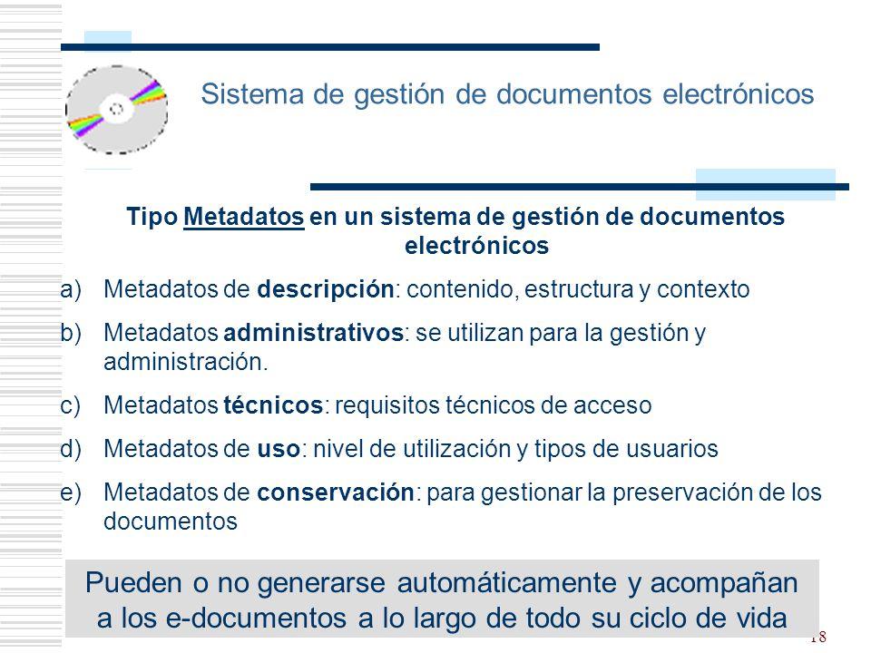 18 Sistema de gestión de documentos electrónicos Tipo Metadatos en un sistema de gestión de documentos electrónicos a)Metadatos de descripción: contenido, estructura y contexto b)Metadatos administrativos: se utilizan para la gestión y administración.
