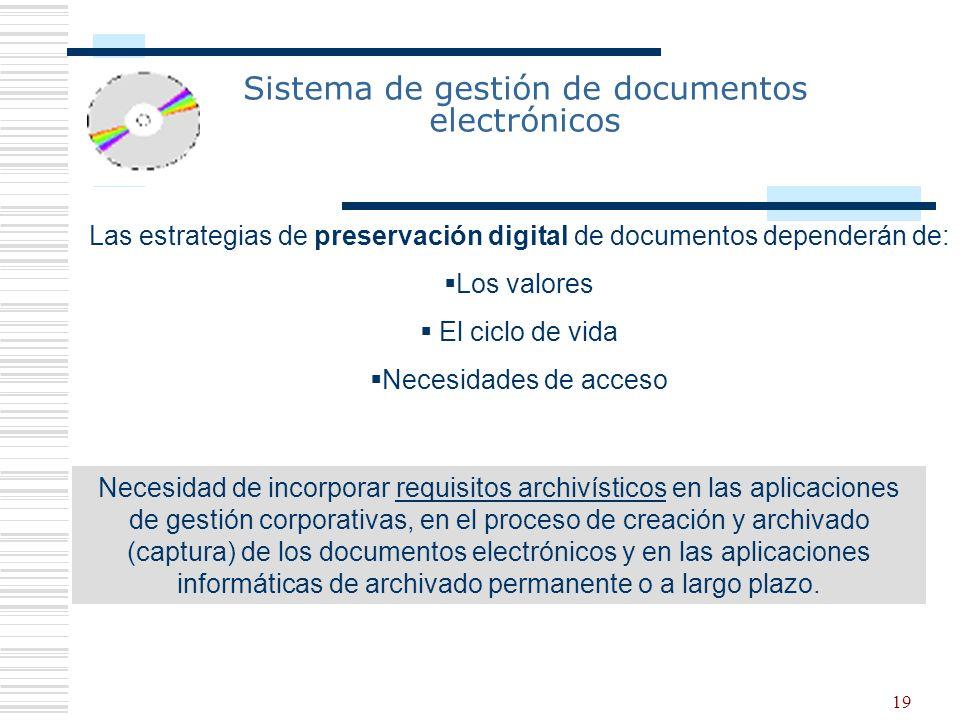 19 Sistema de gestión de documentos electrónicos Las estrategias de preservación digital de documentos dependerán de: Los valores El ciclo de vida Nec