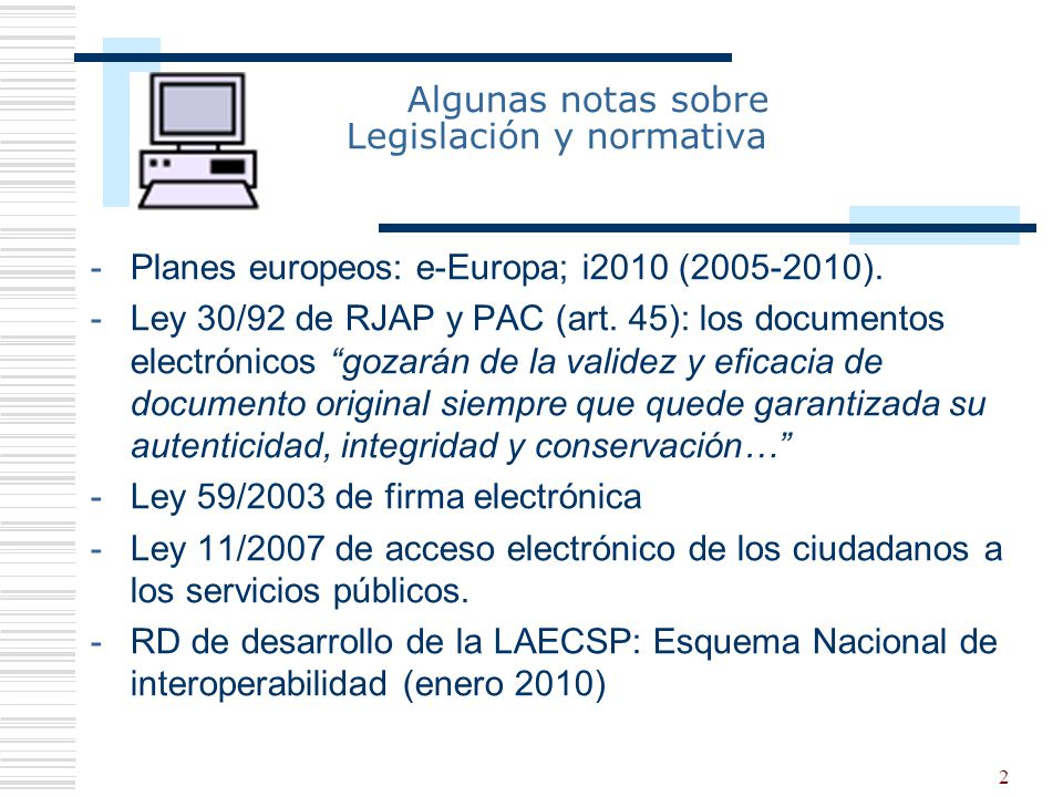 2 Algunas notas sobre Legislación y normativa -Planes europeos: e-Europa; i2010 (2005-2010). -Ley 30/92 de RJAP y PAC (art. 45): los documentos electr