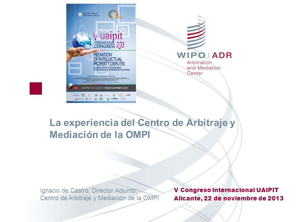 La experiencia del Centro de Arbitraje y Mediación de la OMPI V Congreso Internacional UAIPIT Alicante, 22 de noviembre de 2013 Ignacio de Castro, Dir