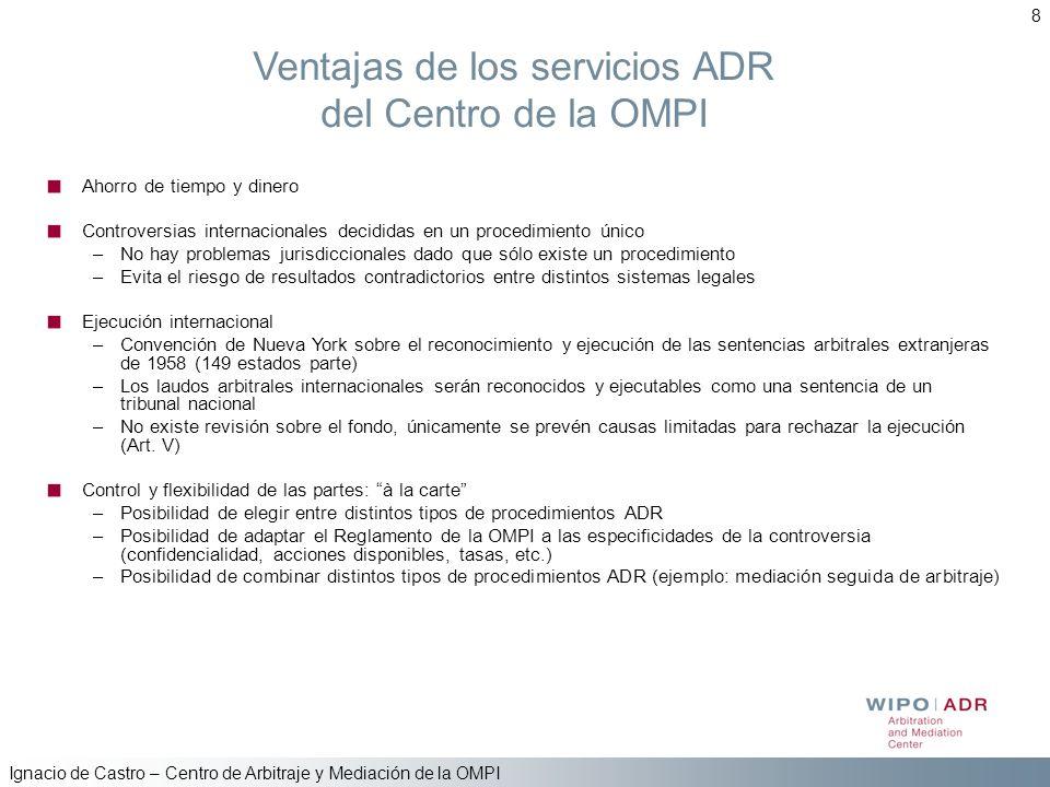 Ignacio de Castro – Centro de Arbitraje y Mediación de la OMPI 8 Ventajas de los servicios ADR del Centro de la OMPI Ahorro de tiempo y dinero Controv