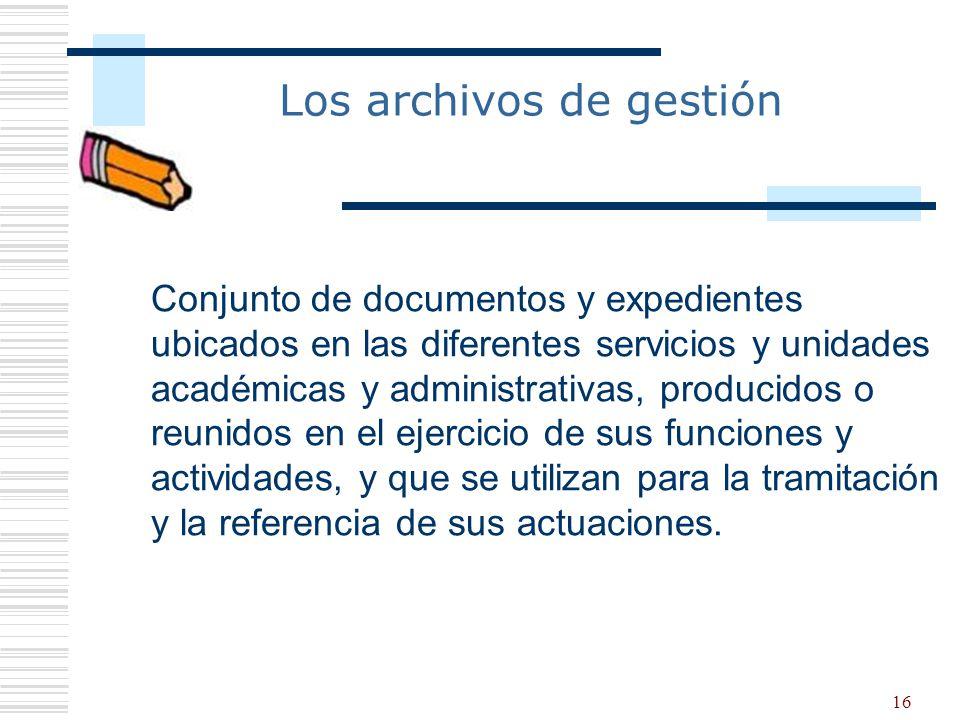 16 Los archivos de gestión Conjunto de documentos y expedientes ubicados en las diferentes servicios y unidades académicas y administrativas, producid
