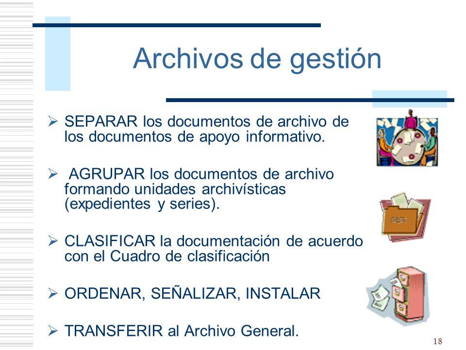 18 Archivos de gestión SEPARAR los documentos de archivo de los documentos de apoyo informativo. AGRUPAR los documentos de archivo formando unidades a