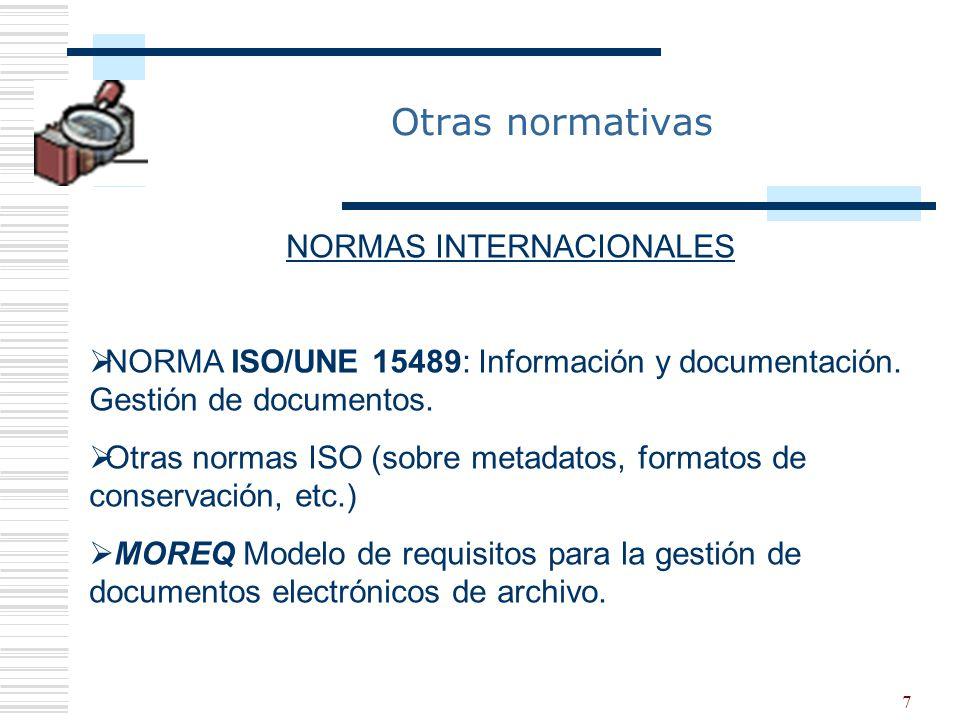 7 Otras normativas NORMAS INTERNACIONALES NORMA ISO/UNE 15489: Información y documentación. Gestión de documentos. Otras normas ISO (sobre metadatos,