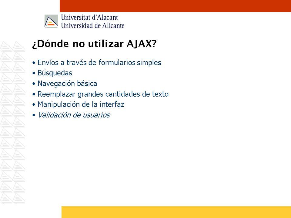 ¿Dónde no utilizar AJAX? Envíos a través de formularios simples Búsquedas Navegación básica Reemplazar grandes cantidades de texto Manipulación de la