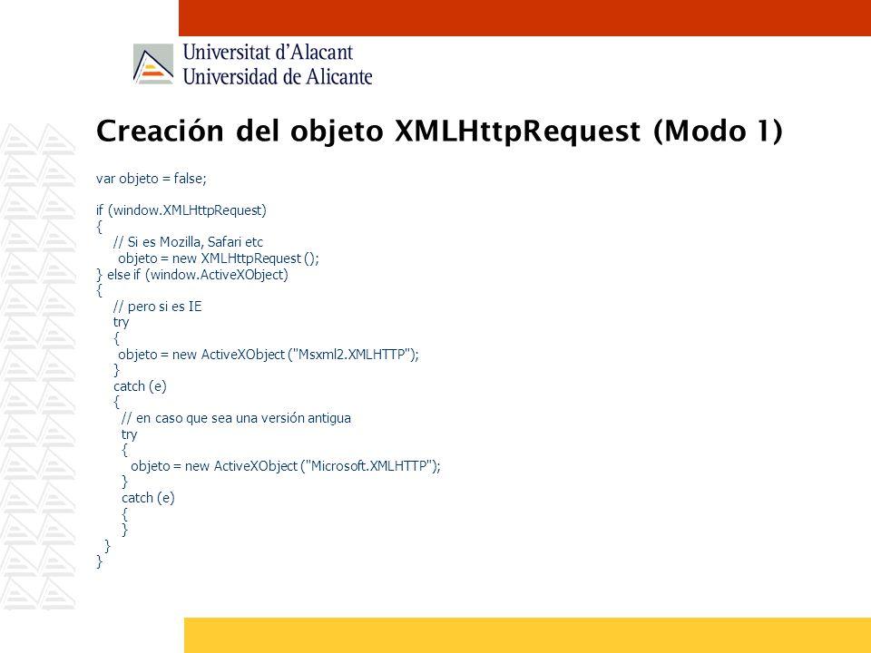 Creación del objeto XMLHttpRequest (Modo 1) var objeto = false; if (window.XMLHttpRequest) { // Si es Mozilla, Safari etc objeto = new XMLHttpRequest
