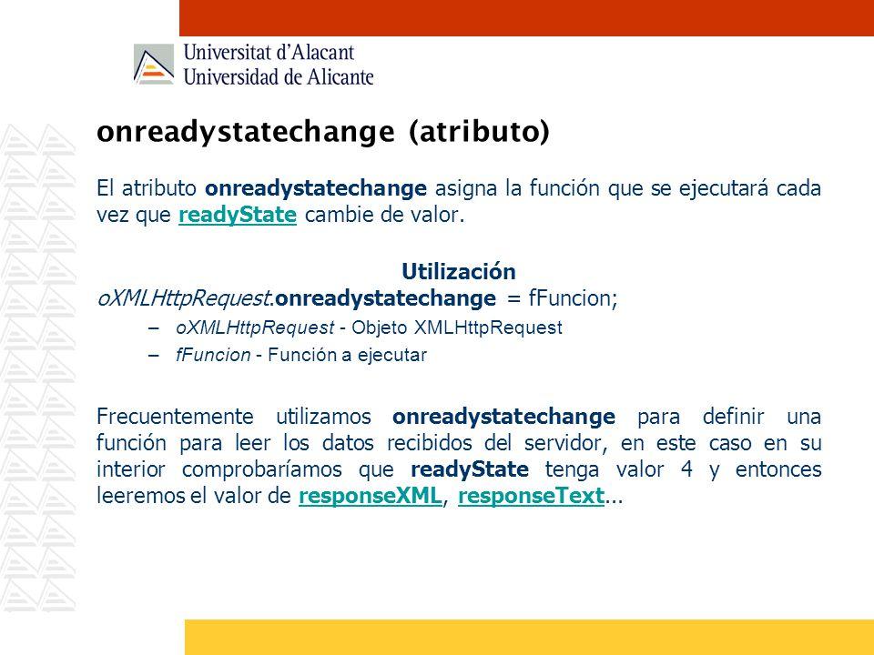 onreadystatechange (atributo) El atributo onreadystatechange asigna la función que se ejecutará cada vez que readyState cambie de valor.readyState Uti